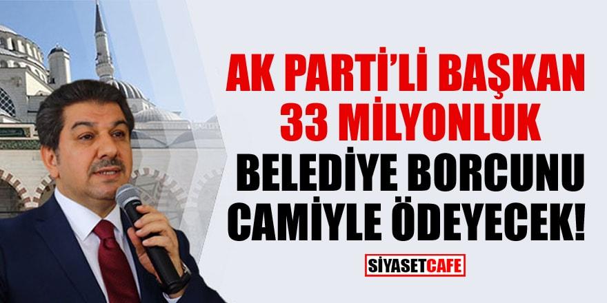AK Parti'li belediye başkanı 33 milyonluk belediye borcunu camiyle ödeyecek!