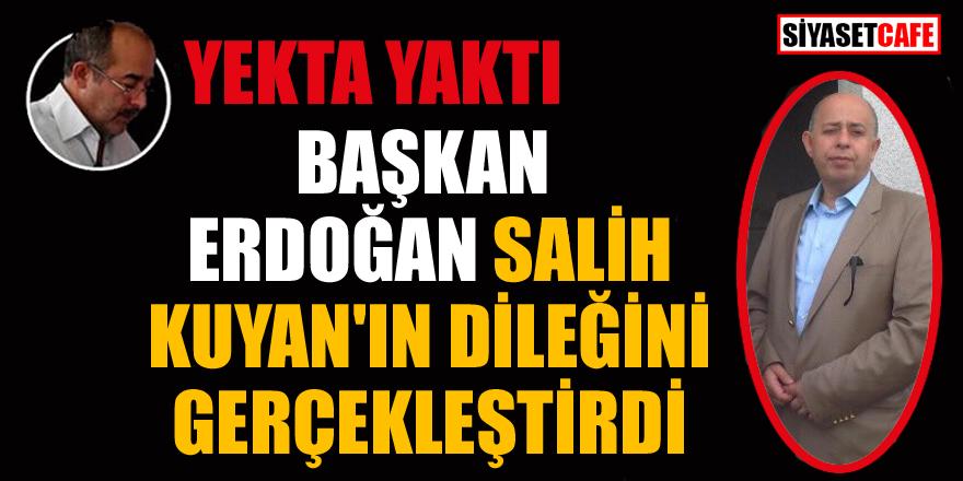 Yekta Yaktı yazdı: Başkan Erdoğan, Salih Kuyan'ın dileğini gerçekleştirdi