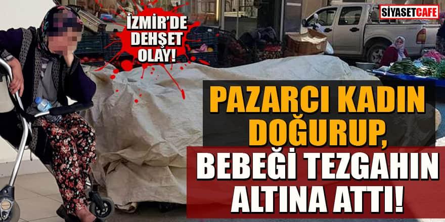İzmir'de dehşet olay! Pazarcı kadın şalvarın içinde doğurdu, bebeği tezgahın altına attı