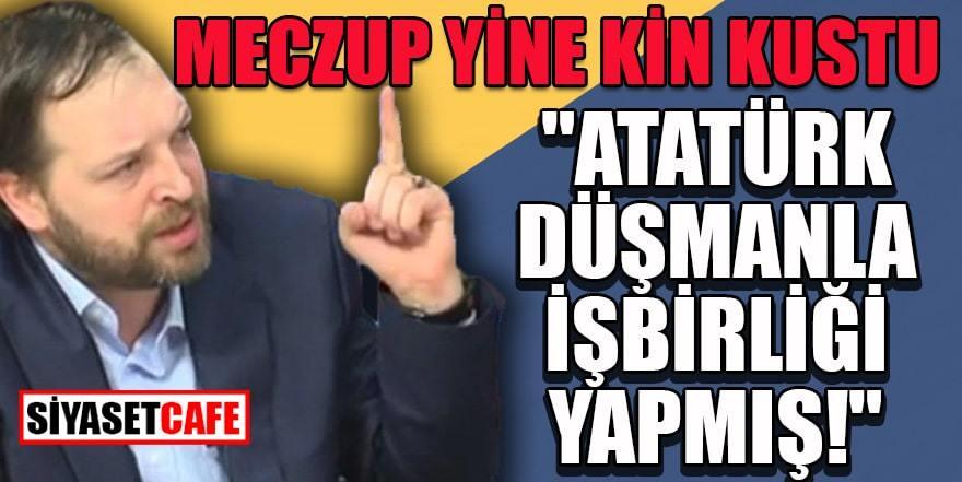 """Tezcan yine kin kustu: """"Atatürk düşmanla işbirliği yapmış"""""""