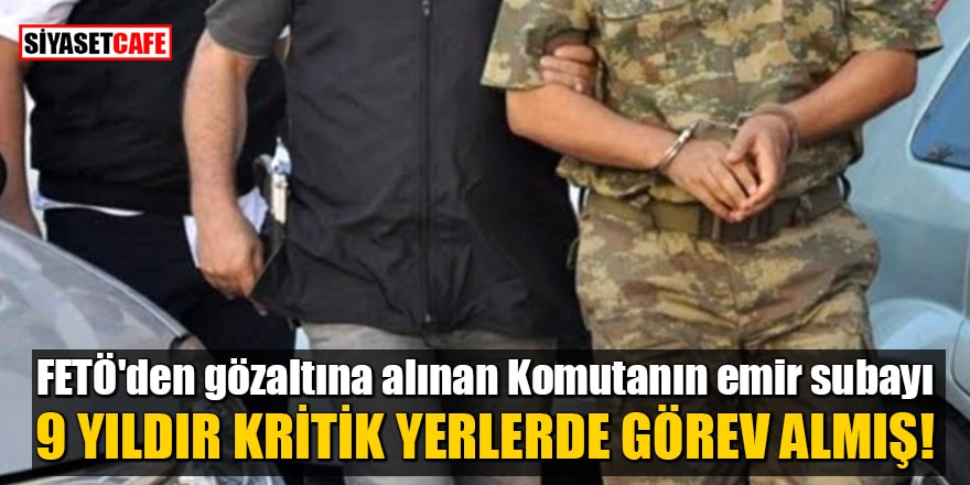 FETÖ'den gözaltına alınan Komutanın emir subayı, 9 yıldır kritik yerlerde görev almış