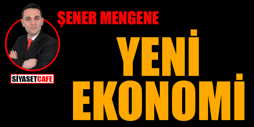 Şener Mengene yazdı: Yeni Ekonomi