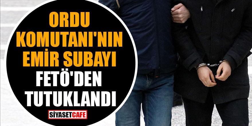Ordu Komutanı'nın emir subayı FETÖ'den tutuklandı