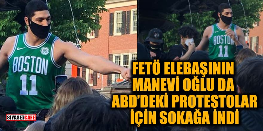 FETÖ elebaşının manevi oğlu Enes Kanter'de ABD'deki protestolar için sokağa indi