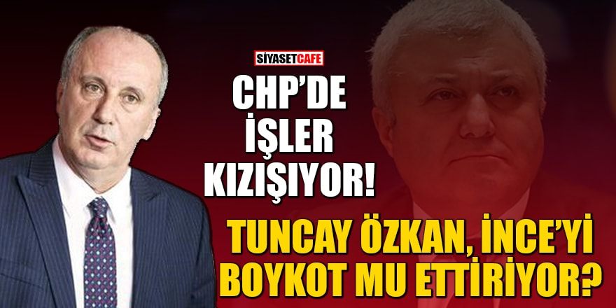 CHP'de işler kızışıyor! Tuncay Özkan, Muharrem İnce'yi boykot mu ettiriyor?