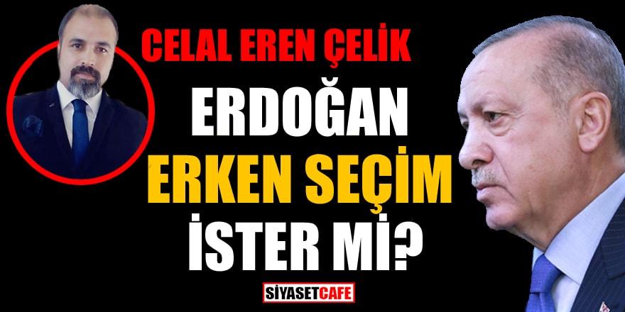 Celal Eren Çelik yazdı: Erdoğan erken seçim ister mi?