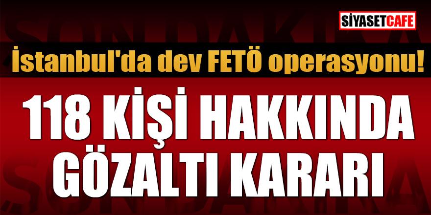 İstanbul'da dev FETÖ operasyonu: 118 kişi hakkında gözaltı kararı