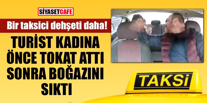 Bir taksici dehşeti daha! Turist kadına önce tokat attı, sonra boğazını sıktı