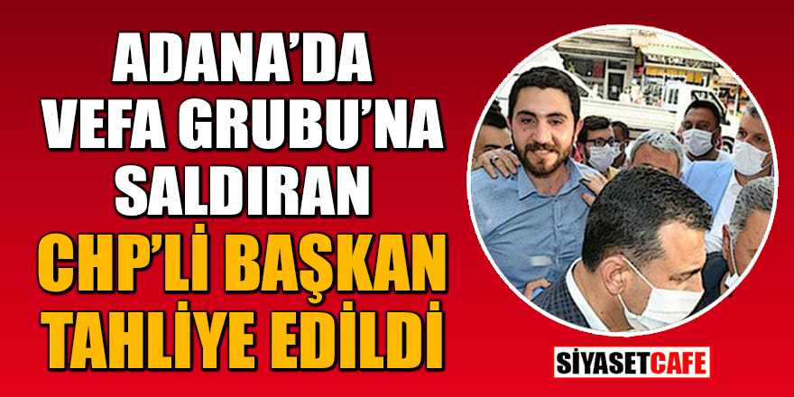 Adana'da Vefa Grubu'na saldırıyla ilgili CHP'li başkan tahliye edildi