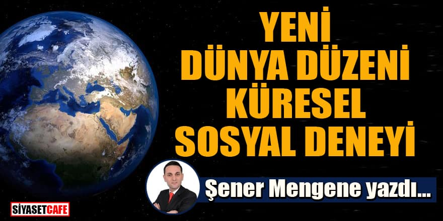 Şener Mengene yazdı...Yeni dünya düzeni küresel sosyal deneyi