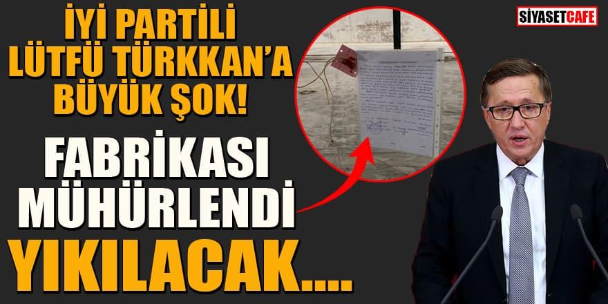 İYİ Parti'li Lütfü Türkkan'a büyük şok! Fabrikası mühürlendi, yıkılacak!
