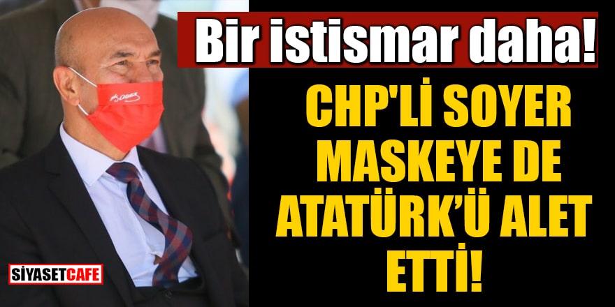 Bir istismar daha! CHP'li Soyer maskeye de Atatürk'ü alet etti