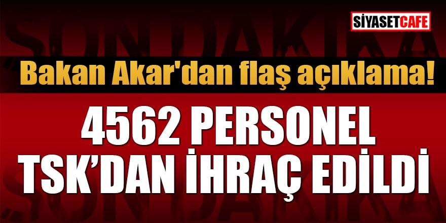 Bakan Akar'dan flaş açıklama: 4562 personel TSK'dan ihraç edildi