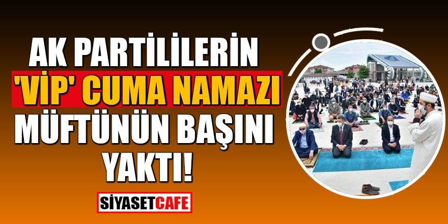 AK Partililerin 'Vip' cuma namazı, müftünün başını yaktı