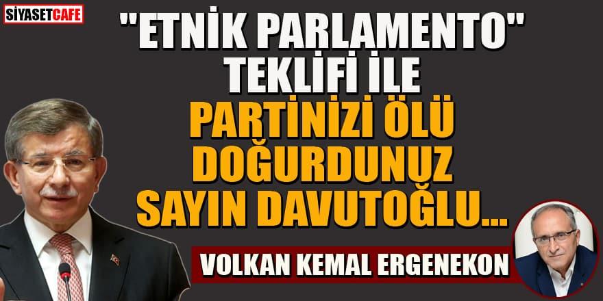 """Volkan Kemal Ergenekon yazdı...""""Etnik parlamento"""" teklifi ile partinizi ölü doğurdunuz Sayın Davutoğlu"""