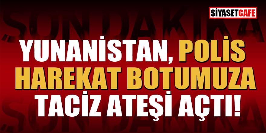 Yunanistan polis harekat botumuza taciz ateşi açtı!