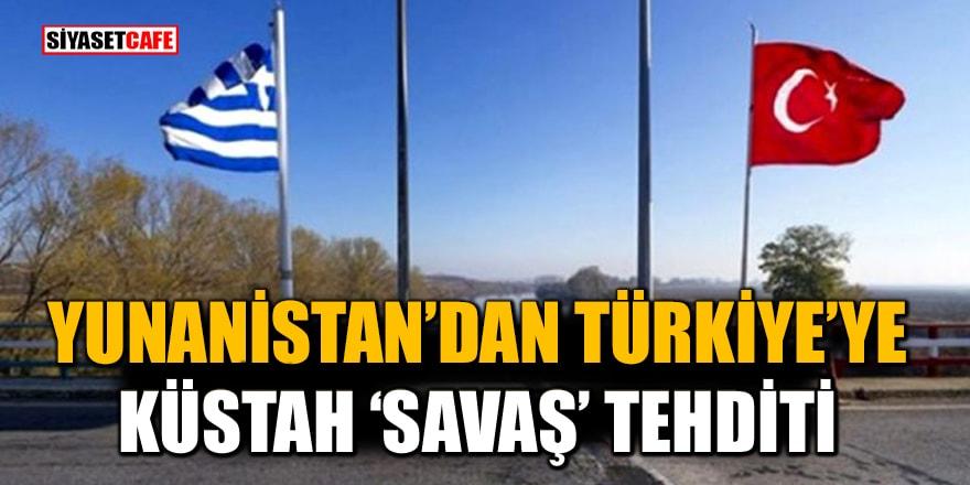 """Yunanistan'dan Türkiye'ye küstah """"savaş"""" tehdidi"""