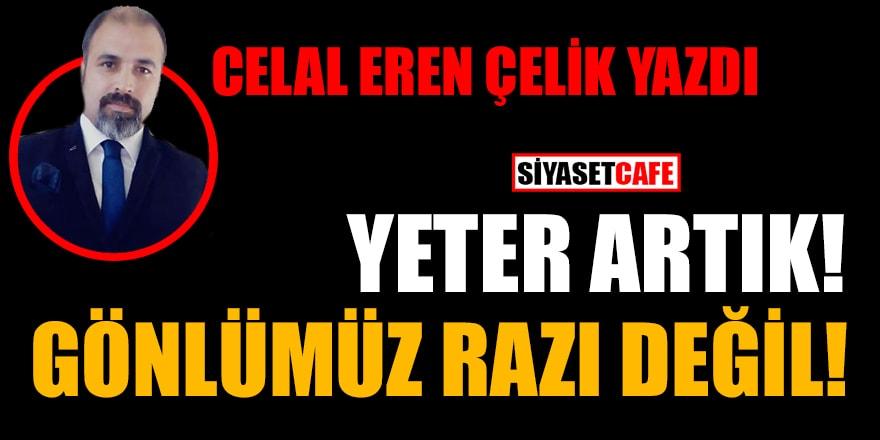Celal Eren Çelik yazdı: Yeter artık! Gönlümüz razı değil