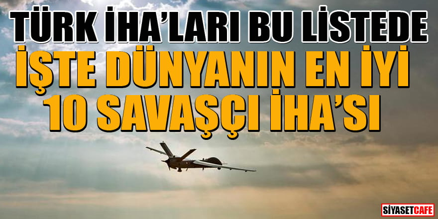 Türk İHA'ları bu listede! İşte dünyanın  en iyi 10 savaşçı İHA'sı