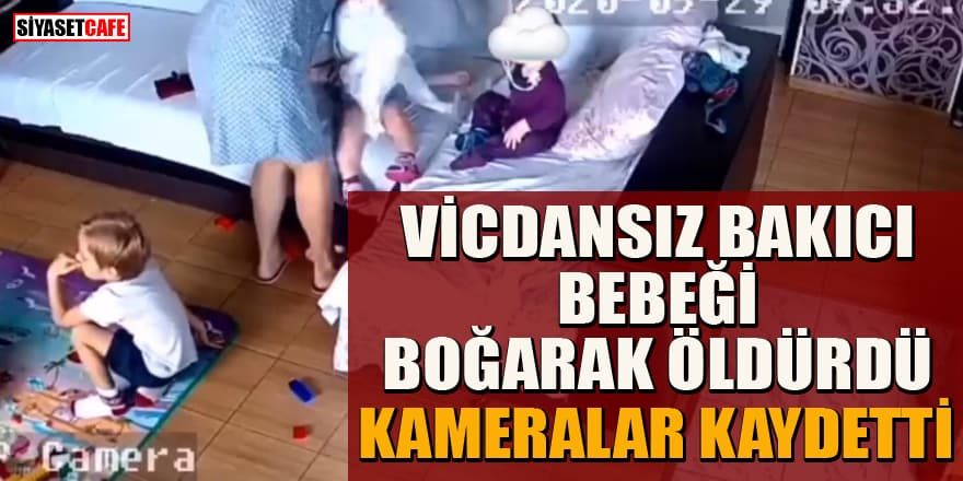 Vicdansız bakıcı bebeği boğarak öldürdü, kameralar kaydetti
