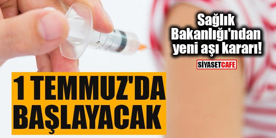 Sağlık Bakanlığı'ndan yeni aşı kararı! 1 Temmuz'da başlayacak