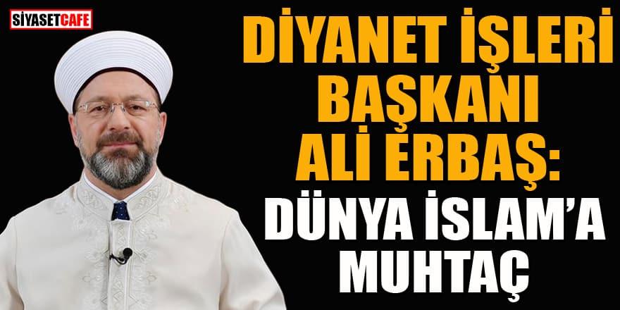 Diyanet İşleri Başkanı Ali Erbaş: Dünya İslam'a muhtaç
