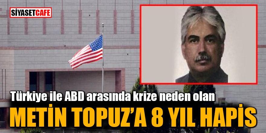 Türkiye ile ABD arasında krize neden olan Metin Topuz'a 8 yıl hapis