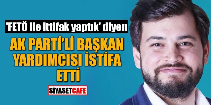 'FETÖ ile ittifak yaptık' diyen AK Parti'li Başkan Yardımcısı istifa etti