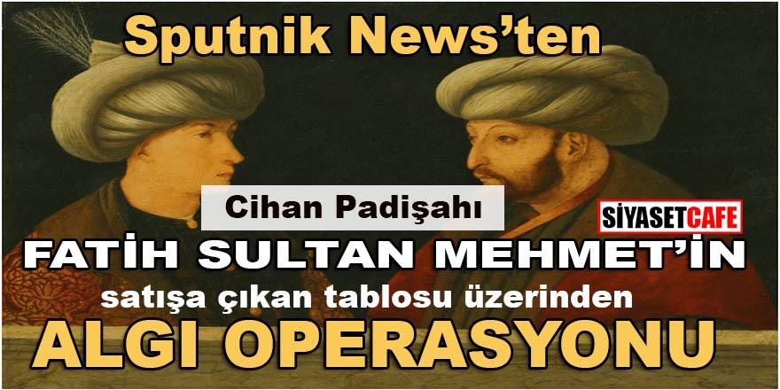 Sputnik News'ten satışa çıkan Cihan Padişahı Fatih Sultan Mehmet tablosu üzerinden algı operasyonu!