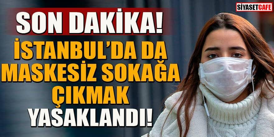 Son dakika! İstanbul'da da maskesiz sokağa çıkmak yasaklandı