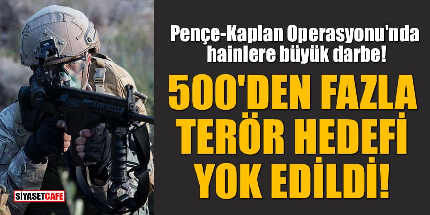 Pençe-Kaplan Operasyonu'nda hainlere büyük darbe! 500'den fazla terör hedefi yok edildi