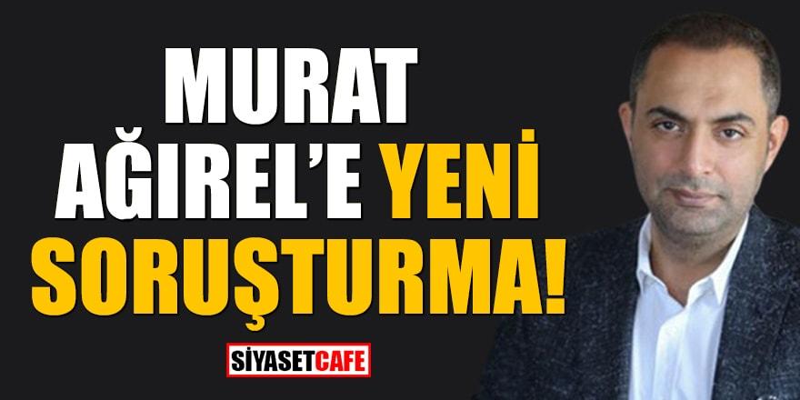 Murat Ağırel'e yeni soruşturma