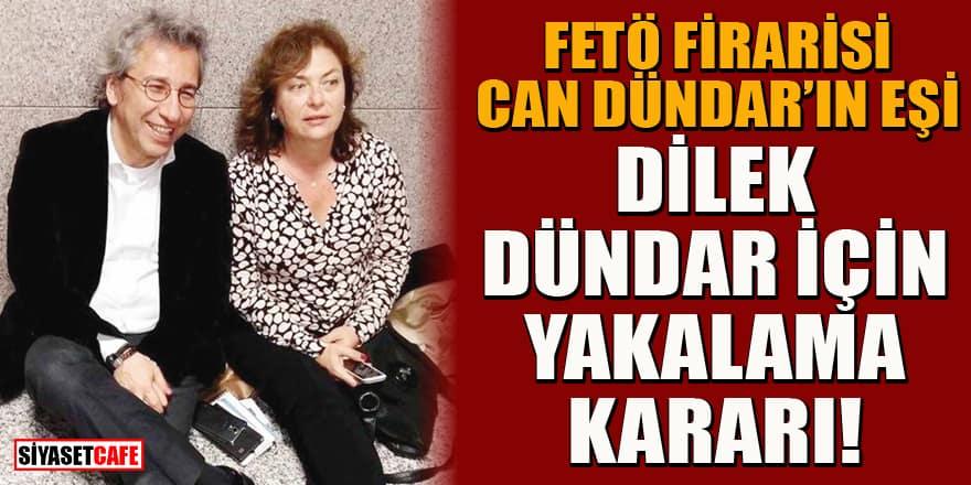 Firari Can Dündar'ın eşi Dilek Dündar hakkında yakalama kararı!