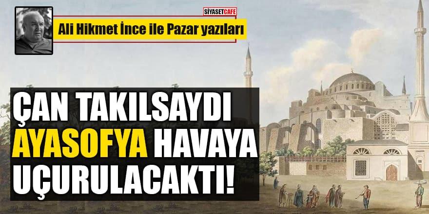 Ali Hikmet İnce yazdı: Çan takılsaydı Ayasofya havaya uçurulacaktı!