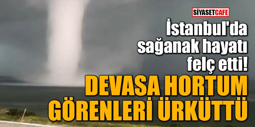 İstanbul'da sağanak hayatı felç etti! Devasa hortum, görenleri ürküttü