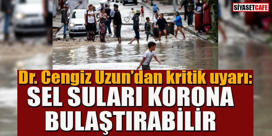 Dr. Cengiz Uzun'dan korkutan uyarı! Sel suları koronavirüs taşıyor