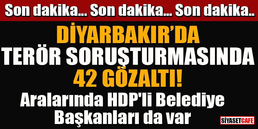 Diyarbakır'da terör soruşturmasında 42 gözaltı! Aralarında HDP'li Belediye Başkanları da var