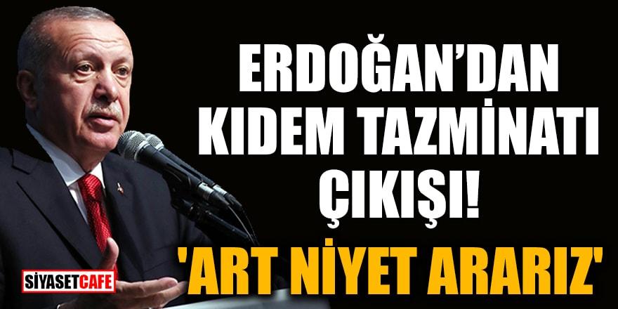 Erdoğan'dan kıdem tazminatı çıkışı: 'Art niyet ararız'