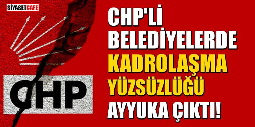 CHP'li belediyelerde kadrolaşma yüzsüzlüğü ayyuka çıktı!
