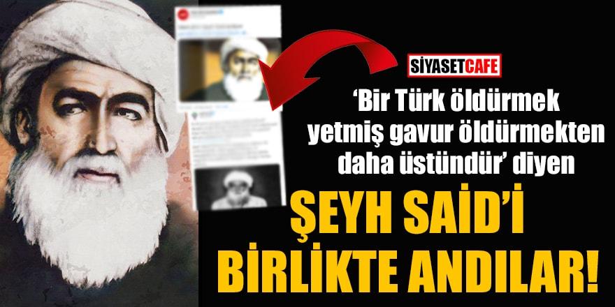 'Bir Türk öldürmek, yetmiş gavur öldürmekten daha üstündür' diyen Şeyh Said'i birlikte andılar