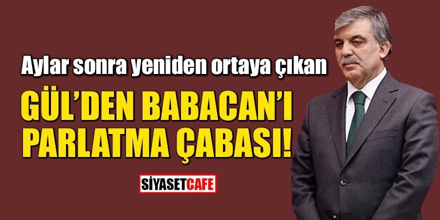 Aylar sonra yeniden ortaya çıkan Gül'den Babacan'ı parlatma çabası!