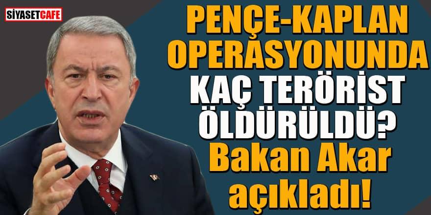 Pençe-Kaplan operasyonunda kaç terörist etkisiz hale getirildi? Bakan Akar açıkladı...
