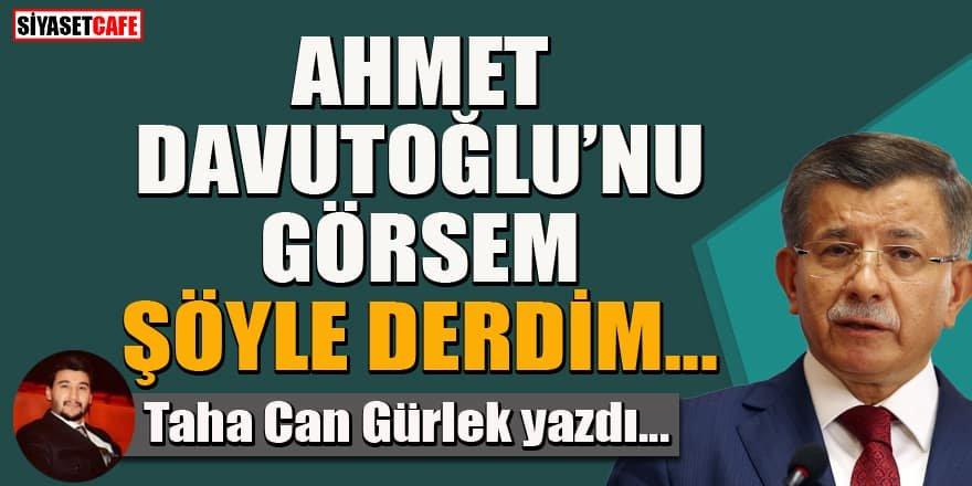 Taha Can Gürlek yazdı... Ahmet Davutoğlu'nu görsem şöyle derdim