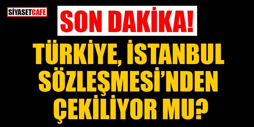 Son dakika! Türkiye İstanbul Sözleşmesi'nden çekiliyor mu?