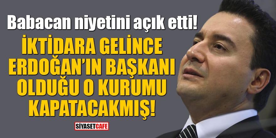 Babacan niyetini açık etti!  İktidara gelince Erdoğan'ın başkanı olduğu o kurumu kapatacakmış