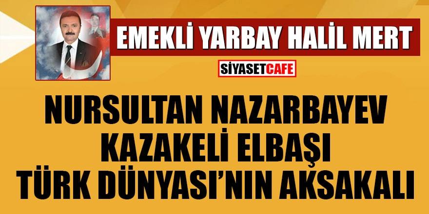 Halil Mert yazdı: Nursultan Nazarbayev, Kazakeli Elbaşı, Türk Dünyası'nın Aksakalı