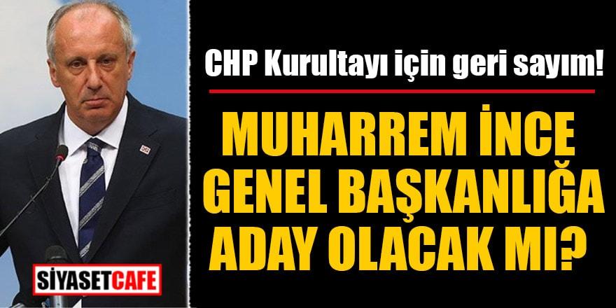 CHP Kurultayı için geri sayım! Muharrem İnce genel başkanlığa aday olacak mı?