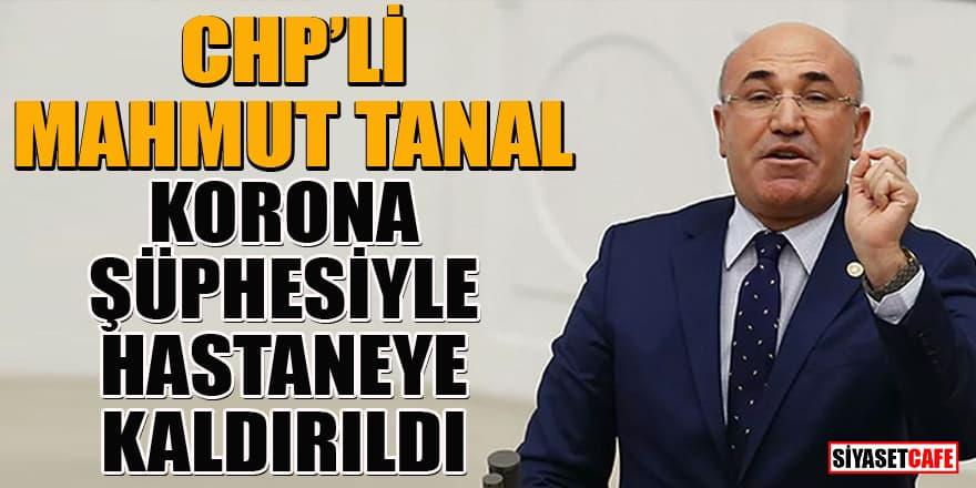 CHP'li Mahmut Tanal korona şüphesiyle hastaneye kaldırıldı