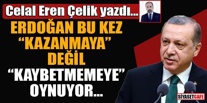 """Celal Eren Çelik yazdı... ERDOĞAN BU KEZ """"KAZANMAYA"""" DEĞİL """"KAYBETMEMEYE"""" OYNUYOR…"""