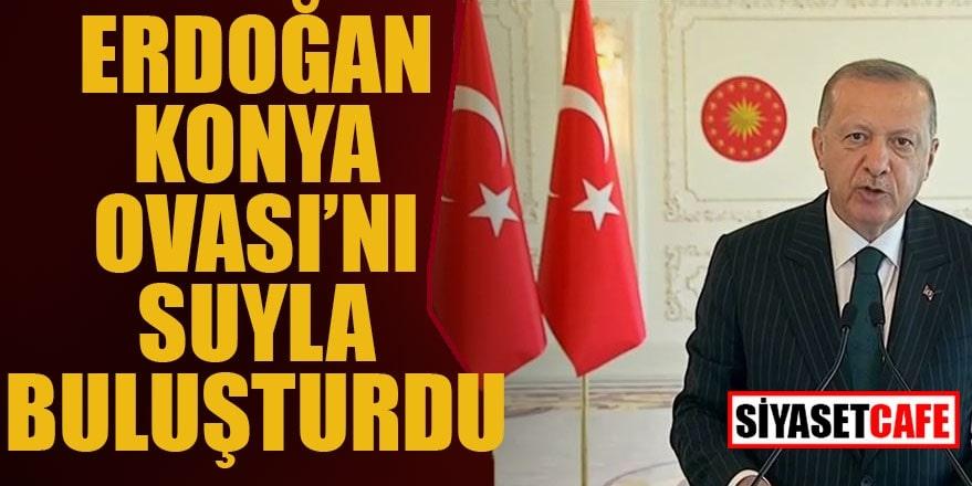 Erdoğan Konya Ovası'nı suyla buluşturdu